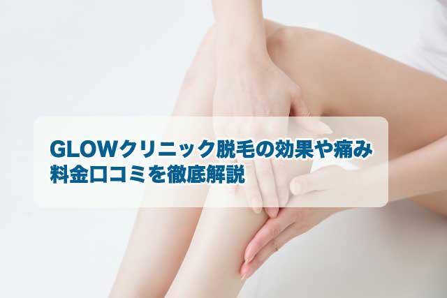 GLOWクリニック脱毛の効果や痛み・料金・口コミを徹底解説